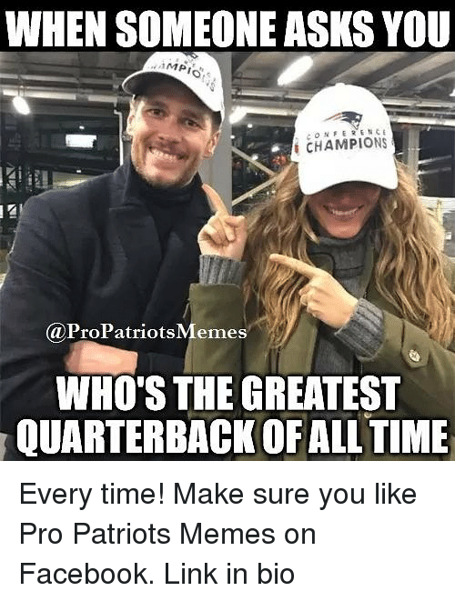 Pro Patriots: WHEN SOMEONE ASKSYOU  MPI  CHAMPIONS  i CaProPatriotsMemes  WHO'S THE GREATEST  QUARTERBACK OFALL TIME Every time! Make sure you like Pro Patriots Memes on Facebook. Link in bio