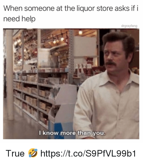 True, Help, and Liquor Store: When someone at the liquor store asks if i  need help  drgrayfang  I k  now more than you True 🤣 https://t.co/S9PfVL99b1
