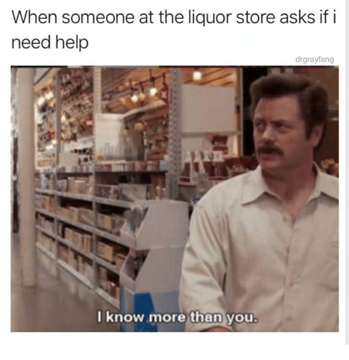 Help, Liquor Store, and Humans of Tumblr: When someone at the liquor store asks if i  need help  drgrayfang  lknow more  than  you