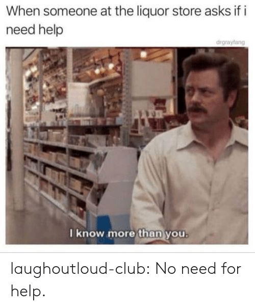 Club, Tumblr, and Blog: When someone at the liquor store asks if i  need help  drgrayfang  I know more than you laughoutloud-club:  No need for help.
