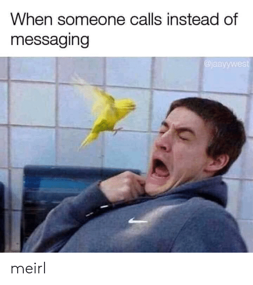 Messaging: When someone calls instead of  messaging  jaayywest meirl