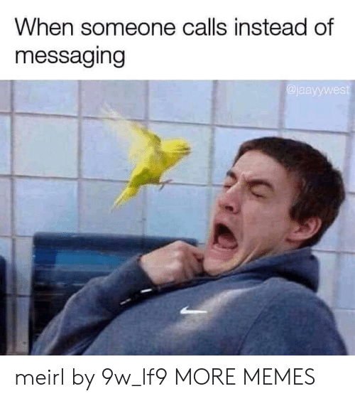 Messaging: When someone calls instead of  messaging  jaayywest meirl by 9w_lf9 MORE MEMES