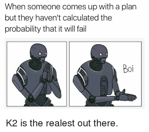 Calculation: When someone comes up with a plan  but they haven't calculated the  probability that it will fail K2 is the realest out there.