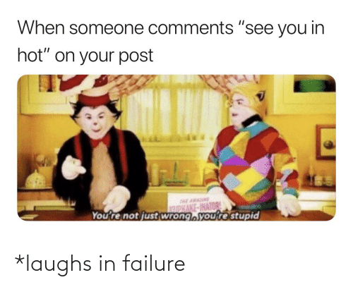 """Reddit, Failure, and Hot: When someone comments """"see you in  hot"""" on your post  DKAKE-INATOR  You're not just wrong,youre stupid *laughs in failure"""