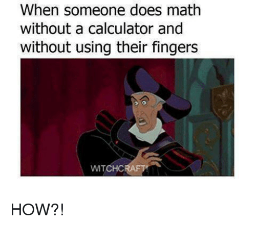 Calculation: When someone does math  without a calculator and  without using their fingers HOW?!