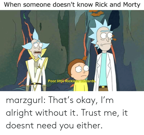 Rick and Morty, Tumblr, and Blog: When someone doesn't know Rick and Morty  0  Poor little Rickless  ard marzgurl:  That's okay, I'm alright without it.  Trust me, it doesnt need you either.
