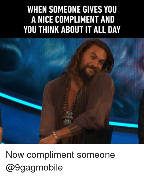 Memes, Nice, and 🤖: WHEN SOMEONE GIVES YOU  A NICE COMPLIMENT AND  YOU THINK ABOUT IT ALL DAY Now compliment someone @9gagmobile