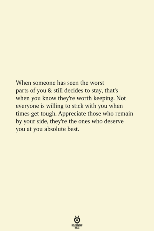 The Worst, Appreciate, and Best: When someone has seen the worst  parts of you & still decides to stay, that's  when you know they're worth keeping. Not  everyone is willing to stick with you when  times get tough. Appreciate those who remain  by your side, they're the ones who deserve  you at you absolute best.