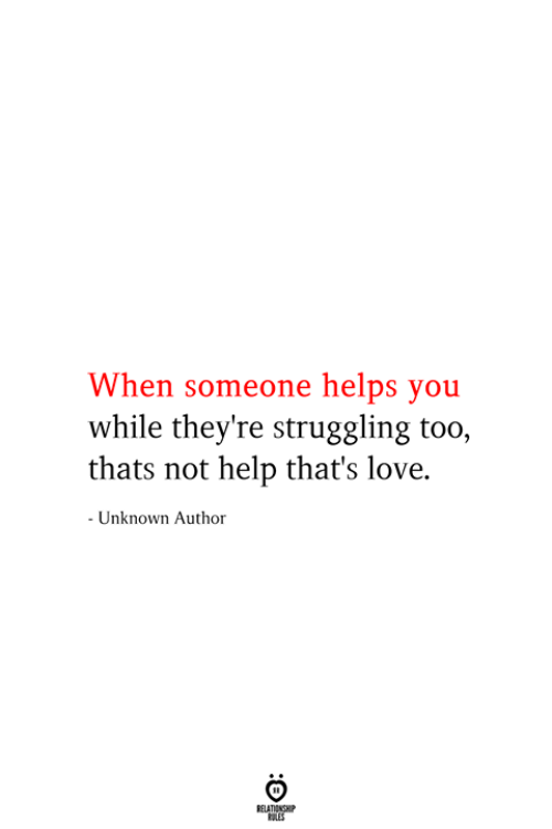 Love, Help, and Helps: When someone helps you  while they're struggling too,  thats not help that's love.  - Unknown Author  RELATIONSHIP  ES