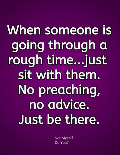 Preaching: When someone is  going through a  rough time...just  sit with them.  No preaching,  no advice.  Just be there.  I Love Myself  Do You?