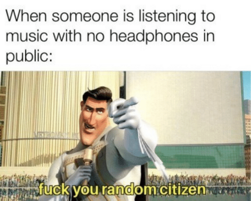 Fuck You, Music, and Fuck: When someone is listening to  music with no headphones in  public:  fuck you random.citizen