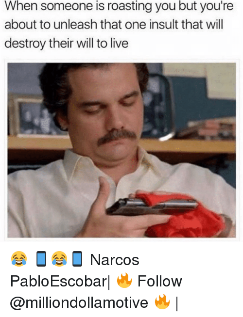 narco: When someone is roasting you but you're  about to unleash that one insult that will  destroy their will to live 😂 📱😂📱 Narcos PabloEscobar| 🔥 Follow @milliondollamotive 🔥 |