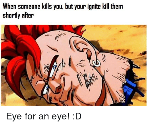 ignite: When someone kills you, but your ignite kill them  shortly after Eye for an eye! :D