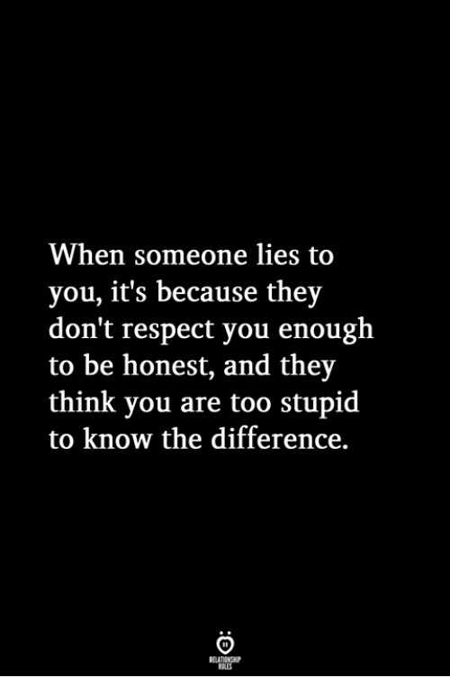 Respect, Think, and They: When someone lies to  you, it's because they  don't respect you enough  to be honest, and they  think you are too stupid  to know the difference.