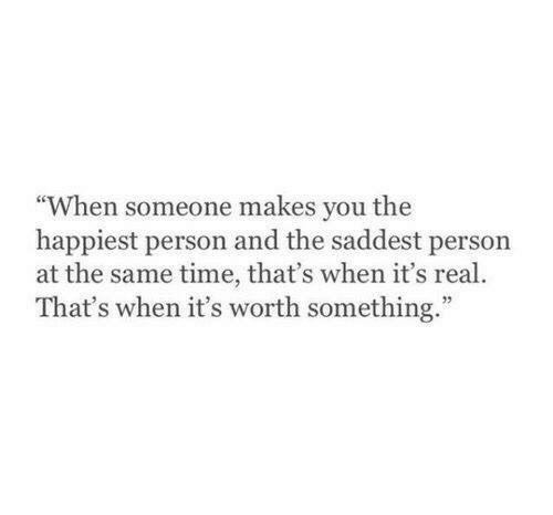 """happiest: """"When someone makes you the  happiest person and the saddest person  at the same time, that's when it's real.  That's when it's worth something."""""""