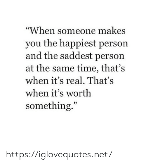 """happiest: """"When someone makes  you the happiest person  and the saddest person  at the same time, that's  when it's real. That's  when it's worth  something."""" https://iglovequotes.net/"""