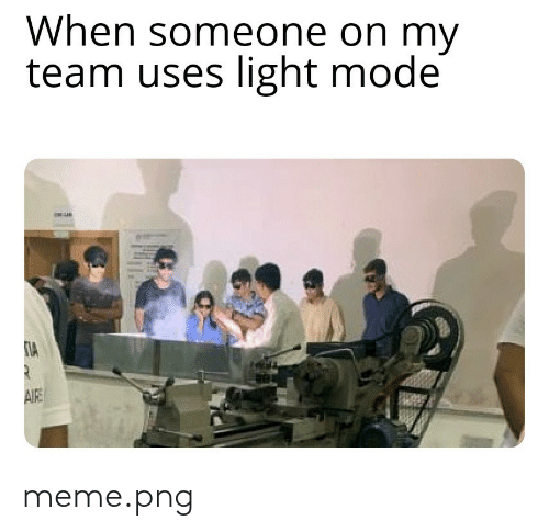 Uses: When someone on my  team uses light mode  AIE meme.png