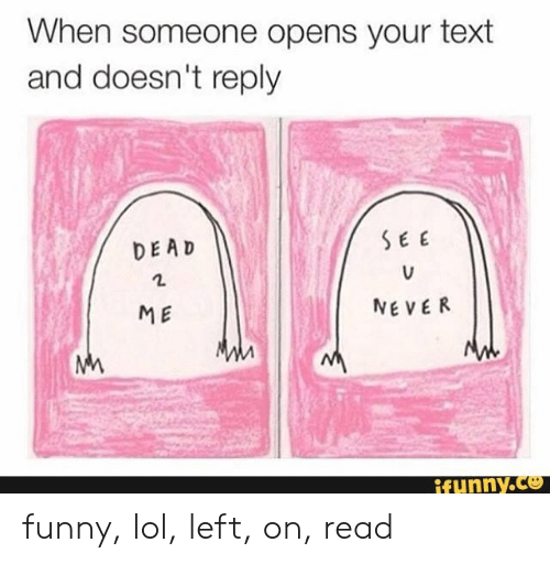 Funny, Lol, and Text: When someone opens your text  and doesn't reply  SEE  DEAD  NEVER  ME  M  ifunny.co funny, lol, left, on, read