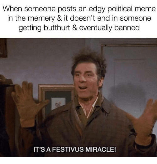 Butthurt: When someone posts an edgy political meme  in the memery & it doesn't end in someone  getting butthurt & eventually banned  IT'S A FESTIVUS MIRACLE!