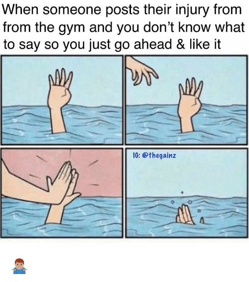 Gym, Memes, and 🤖: When someone posts their injury fronm  from the gym and you don't know what  to say so you just go ahead & like it  IG:@thegainz 🤷🏽♂️
