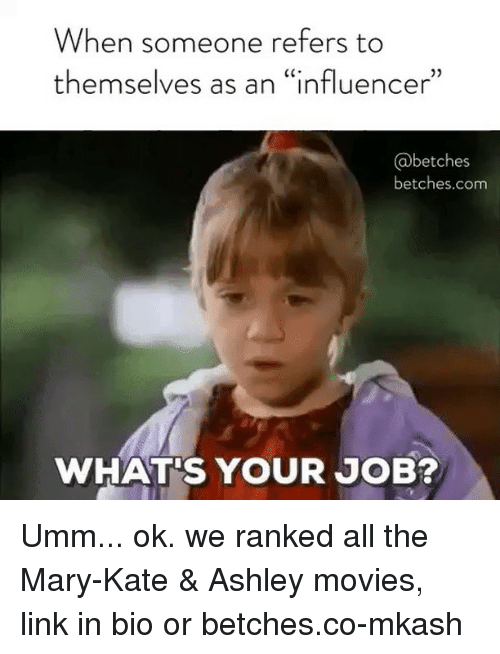 """Movies, Link, and Girl Memes: When someone refers to  themselves as an """"influencer""""  @betches  betches.com  WHAT'S YOUR JOB? Umm... ok. we ranked all the Mary-Kate & Ashley movies, link in bio or betches.co-mkash"""