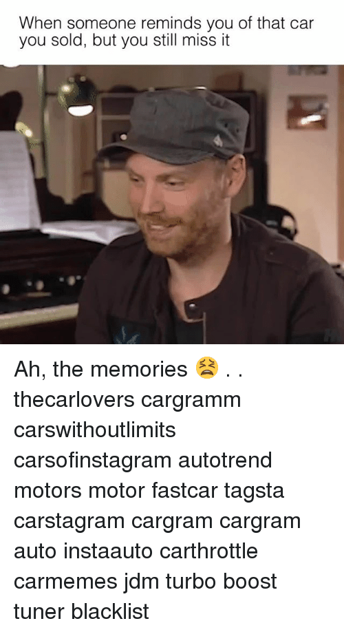 Memes, Boost, and 🤖: When someone reminds you of that car  you sold, but you still miss it Ah, the memories 😫 . . thecarlovers cargramm carswithoutlimits carsofinstagram autotrend motors motor fastcar tagsta carstagram cargram cargram auto instaauto carthrottle carmemes jdm turbo boost tuner blacklist