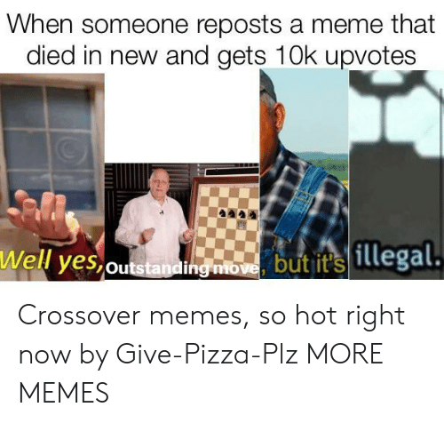Dank, Meme, and Memes: When someone reposts a meme that  died in new and gets 10k upvotes  Well yes,outstandi  hg mbome butit illegal Crossover memes, so hot right now by Give-Pizza-Plz MORE MEMES