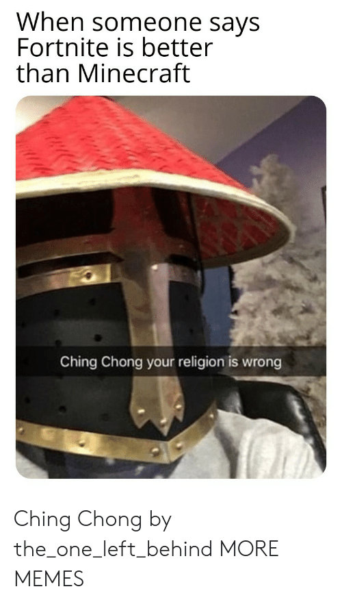 Left Behind: When someone says  Fortnite is better  than Minecraft  Ching Chong your religion is wrong Ching Chong by the_one_left_behind MORE MEMES