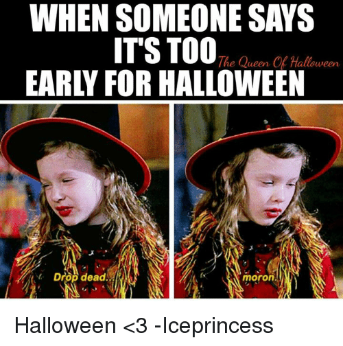 halloween 3: WHEN SOMEONE SAYS  ITS TOO Ch  EARLY FOR HALLOWEEN  The Queen Of Halloween  e lueen  t Drop dead  fx  moron Halloween <3   -Iceprincess