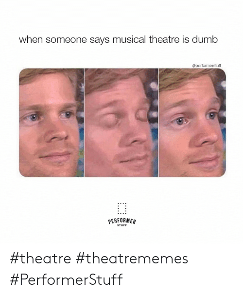 Dumb, Stuff, and Theatre: when someone says musical theatre is dumb  @performerstuff  PERFORMER  STUFF #theatre #theatrememes #PerformerStuff