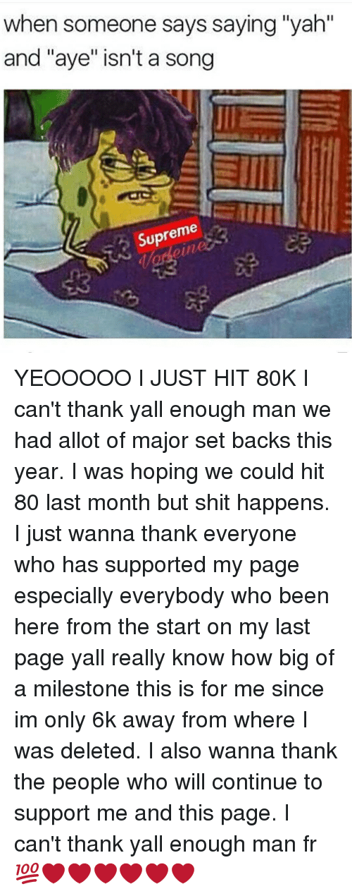 "Memes, Supreme, and Yah: when someone says saying ""yah""  and ""aye"" isn't a song  Supreme YEOOOOO I JUST HIT 80K I can't thank yall enough man we had allot of major set backs this year. I was hoping we could hit 80 last month but shit happens. I just wanna thank everyone who has supported my page especially everybody who been here from the start on my last page yall really know how big of a milestone this is for me since im only 6k away from where I was deleted. I also wanna thank the people who will continue to support me and this page. I can't thank yall enough man fr 💯❤❤❤❤❤❤"