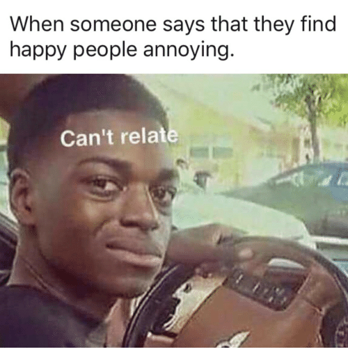 happy people: When someone says that they find  happy people annoying  Can't relat