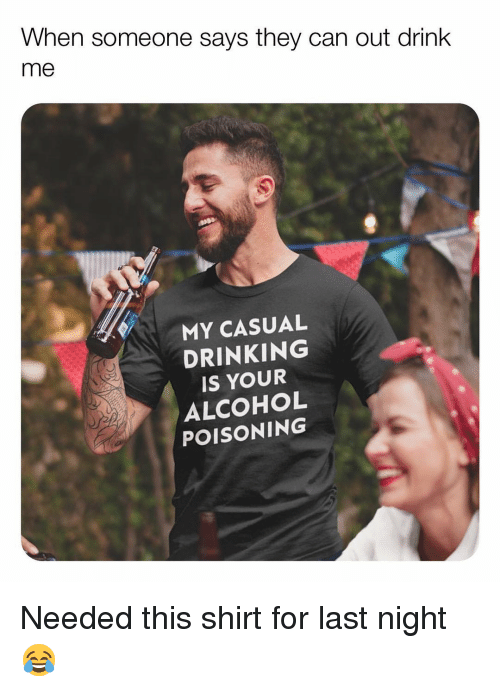Drinking, Memes, and Alcohol: When someone says they can out drink  me  MY CASUAL  DRINKING  IS YOUR  ALCOHOL  POISONING Needed this shirt for last night 😂