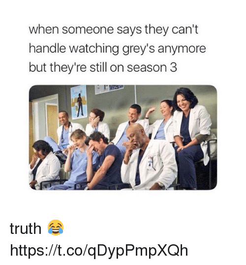 Memes, Truth, and 🤖: when someone says they can't  handle watching grey's anymore  but they're still on season 3 truth 😂 https://t.co/qDypPmpXQh
