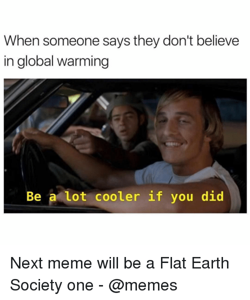 Global Warming, Meme, and Memes: When someone says they don't believe  in global warming  Be a lot cooler if you did Next meme will be a Flat Earth Society one - @memes