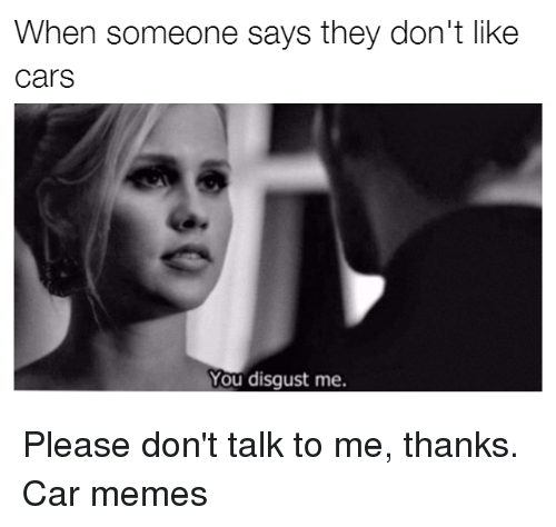 you disgust me: When someone says they don't like  Cars  You disgust me. Please don't talk to me, thanks. Car memes