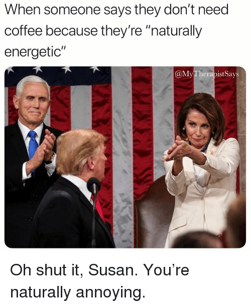 """Coffee, Girl Memes, and Annoying: When someone says they don't need  coffee because they're """"naturally  energetic""""  @MyTherapist Says Oh shut it, Susan. You're naturally annoying."""