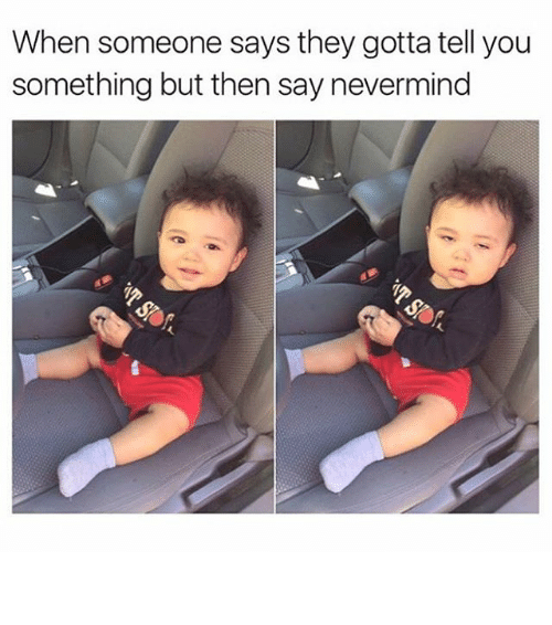 gotta tell you: When someone says they gotta tell you  something but then say nevermind ⠀