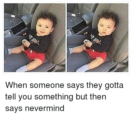 gotta tell you: When someone says they gotta tell you something but then says nevermind