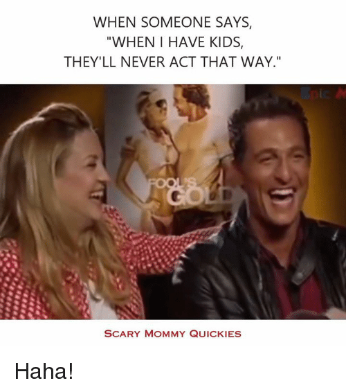 """Quicky: WHEN SOMEONE SAYS,  WHEN I HAVE KIDS  THEY'LL NEVER ACT THAT WAY.""""  SCARY MOMMY QUICKIES Haha!"""