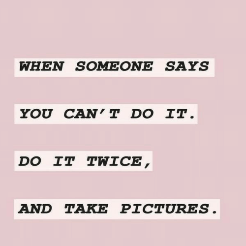 Pictures, You, and Do It: WHEN SOMEONE SAYS  YOU CAN'T DO IT.  DO IT TWICE,  AND TAKE PICTURES.