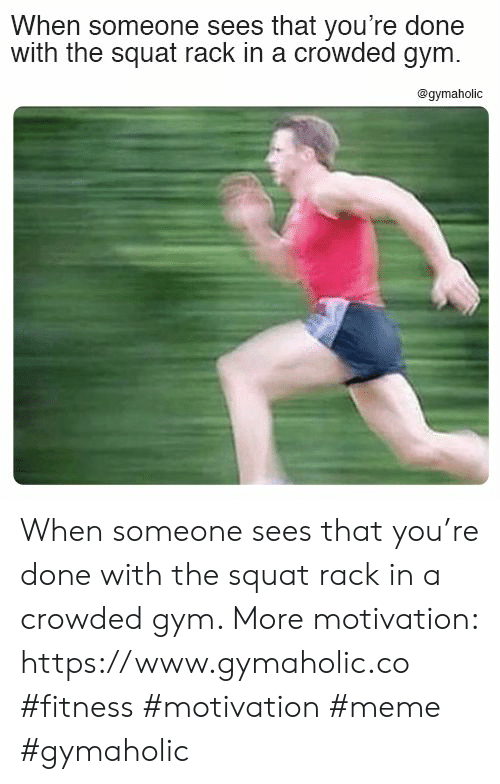 Squat: When someone sees that you're done  with the squat rack in a crowded gym.  @gymaholic When someone sees that you're done with the squat rack in a crowded gym.  More motivation: https://www.gymaholic.co  #fitness #motivation #meme #gymaholic