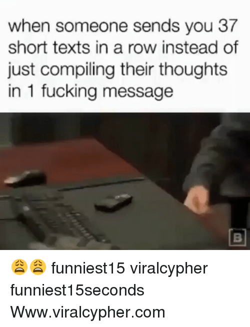 Fucking, Funny, and Texts: when someone sends you 37  short texts in a row instead of  just compiling their thoughts  in 1 fucking message 😩😩 funniest15 viralcypher funniest15seconds Www.viralcypher.com