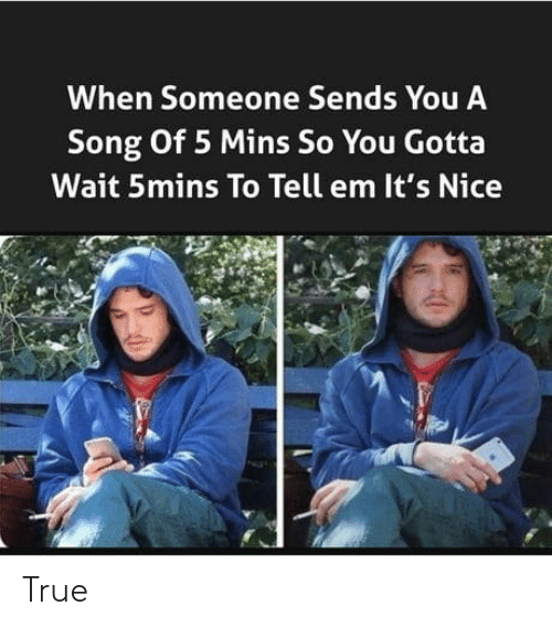 Mins: When Someone Sends You A  Song Of 5 Mins So You Gotta  Wait 5mins To Tell em It's Nice True