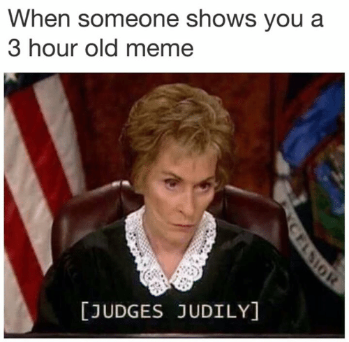 Meme, Old, and You: When someone shows you a  3 hour old meme  [JUDGES JUDILY]  CFLSIOR