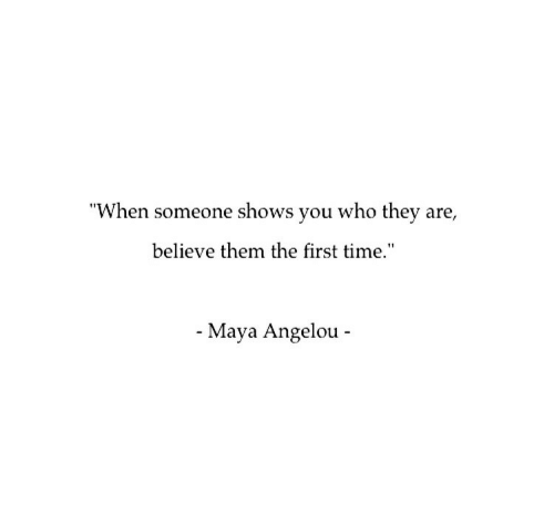 """Maya Angelou, Time, and Maya: """"When someone shows you who they are,  believe them the first time.""""  - Maya Angelou -"""