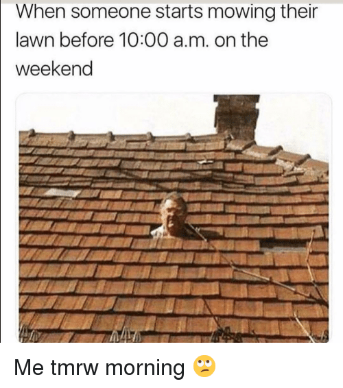 Mowing: When someone starts mowing their  lawn before 10:00 a.m. on the  weekend Me tmrw morning 🙄