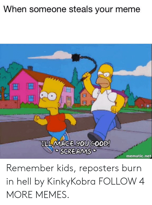 burn in hell: When someone steals your meme  TLLMACE YOUGOOD!  SCREAMS  mematic.net Remember kids, reposters burn in hell by KinkyKobra FOLLOW 4 MORE MEMES.