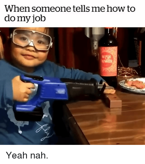 Memes, Yeah, and How To: When someone tells me how to  do my job Yeah nah.