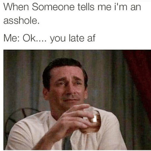Af, Asshole, and You: When Someone tells me i'm an  asshole  Me: Ok.... you late af
